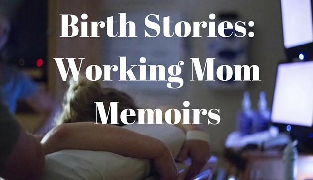 Birth Stories: The Working Mom Memoirs