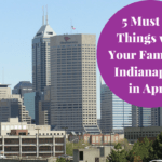 5 Things to Do with Your Family in Indianapolis in April