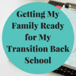 Getting My Family Ready for My Transition Back School